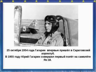 25 октября 1954 года Гагарин впервые пришёл в Саратовский аэроклуб. В 1955 г