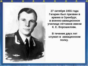 27 октября 1955 года Гагарин был призван в армию в Оренбург, в военно-авиаци