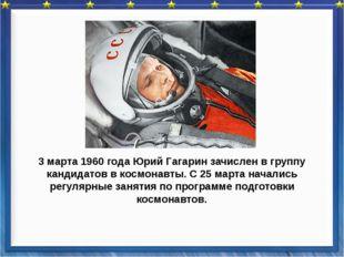 3 марта 1960 года Юрий Гагарин зачислен в группу кандидатов в космонавты. С