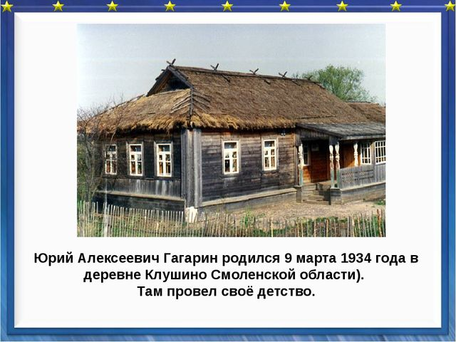 Юрий Алексеевич Гагарин родился 9 марта 1934 года в деревне Клушино Смоленско...