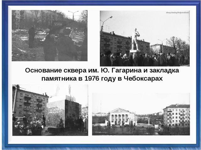 Основание сквера им. Ю. Гагарина и закладка памятника в 1976 году в Чебоксарах