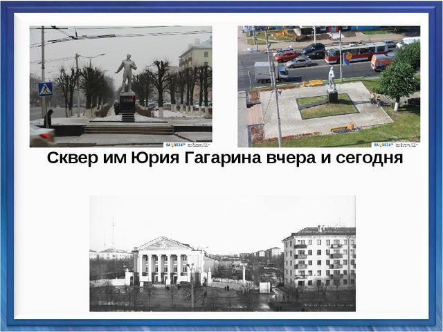 Сквер им Юрия Гагарина вчера и сегодня