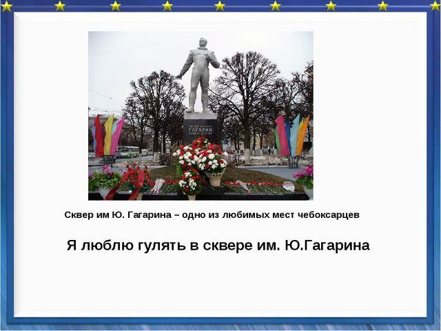 Я люблю гулять в сквере им. Ю.Гагарина Сквер им Ю. Гагарина – одно из любимы...