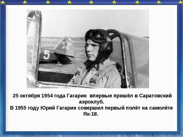 25 октября 1954 года Гагарин впервые пришёл в Саратовский аэроклуб. В 1955 г...
