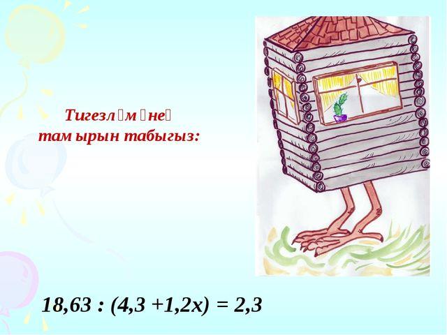 Тигезләмәнең тамырын табыгыз: 18,63 : (4,3 +1,2х) = 2,3