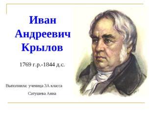 Иван Андреевич Крылов 1769 г.р.-1844 д.с. Выполнила: ученица 3А класса Сатуше