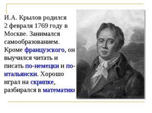 И.А. Крылов родился 2 февраля 1769 году в Москве. Занимался самообразованием.