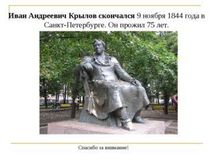 Спасибо за внимание! Иван Андреевич Крылов скончался9 ноября1844 года в Сан