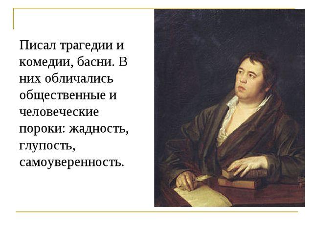 Писал трагедии и комедии, басни. В них обличались общественные и человеческие...