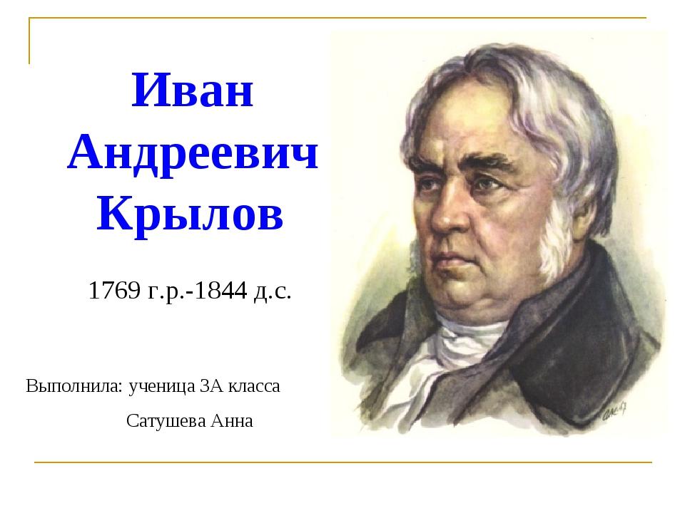 Иван Андреевич Крылов 1769 г.р.-1844 д.с. Выполнила: ученица 3А класса Сатуше...