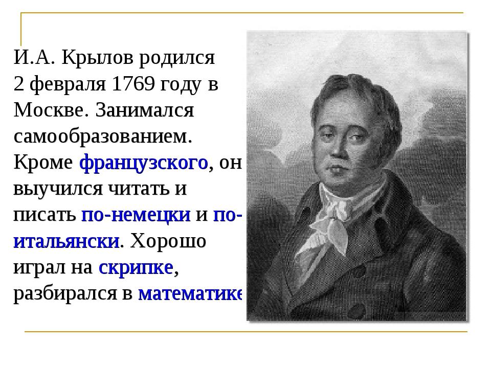 И.А. Крылов родился 2 февраля 1769 году в Москве. Занимался самообразованием....