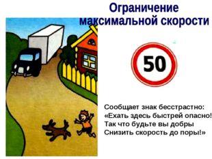 Сообщает знак бесстрастно: «Ехать здесь быстрей опасно! Так что будьте вы доб