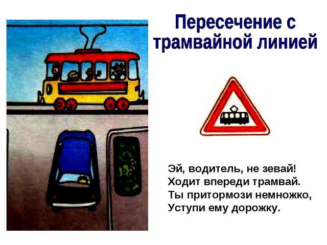 Эй, водитель, не зевай! Ходит впереди трамвай. Ты притормози немножко, Уступи...