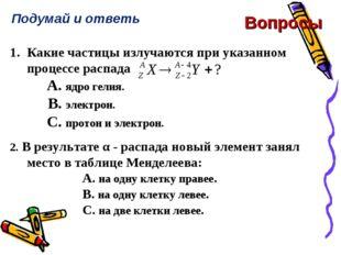 Вопросы Подумай и ответь 1.Какие частицы излучаются при указанном процессе р