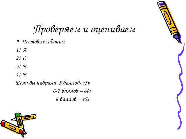 Проверяем и оцениваем Тестовые задания 1) А 2) С 3) В 4) В Если вы набрали 5...
