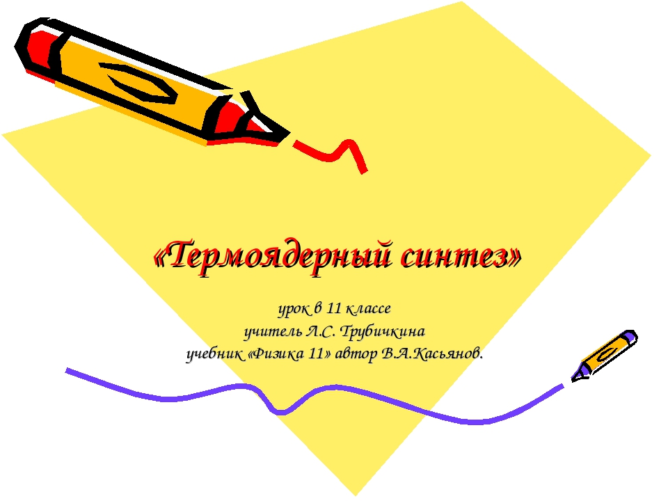 «Термоядерный синтез» урок в 11 классе учитель Л.С. Трубичкина учебник «Физик...