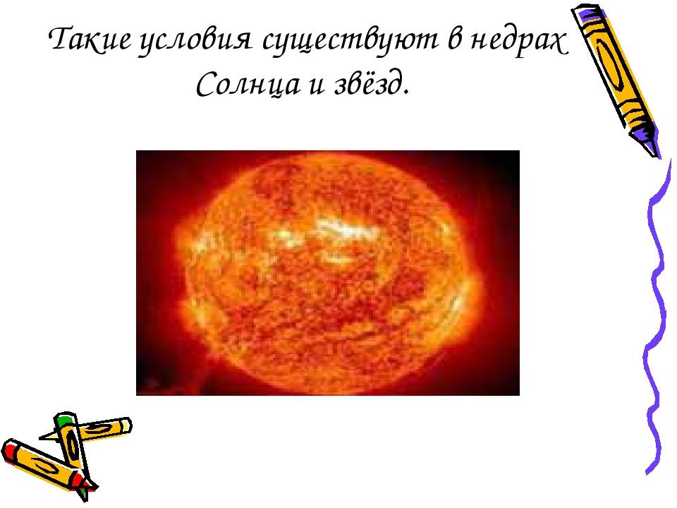 Такие условия существуют в недрах Солнца и звёзд.