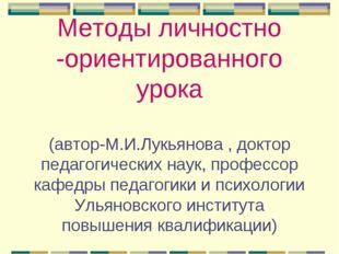 Методы личностно -ориентированного урока (автор-М.И.Лукьянова , доктор педаго