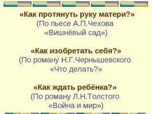 «Как протянуть руку матери?» (По пьесе А.П.Чехова «Вишнёвый сад»)  «Как изо