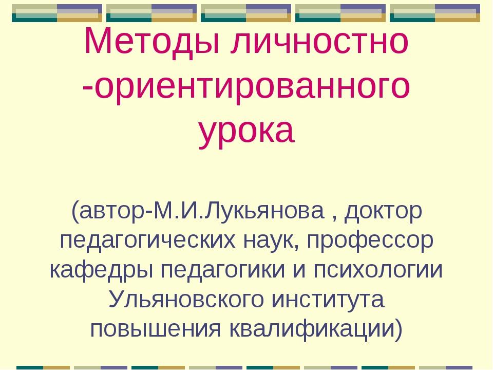 Методы личностно -ориентированного урока (автор-М.И.Лукьянова , доктор педаго...