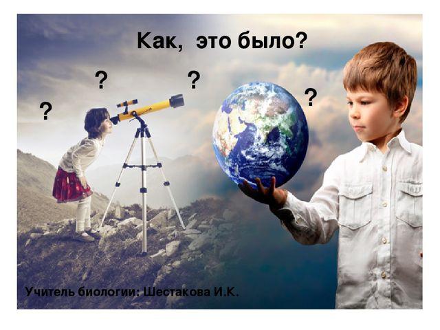 ? ? ? ? Как, это было? Учитель биологии: Шестакова И.К.