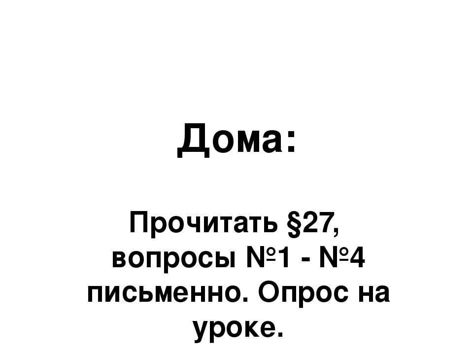 Дома: Прочитать §27, вопросы №1 - №4 письменно. Опрос на уроке.