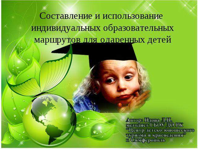 Составление и использование индивидуальных образовательных маршрутов для одар...