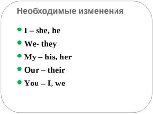 Необходимые изменения I – she, he We- they My – his, her Our – their You – I,