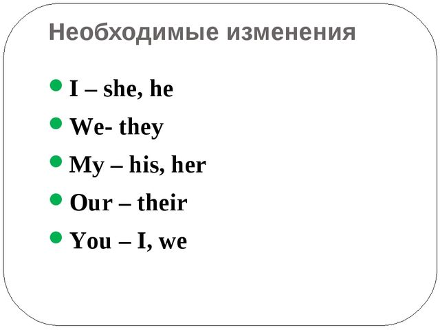 Необходимые изменения I – she, he We- they My – his, her Our – their You – I,...