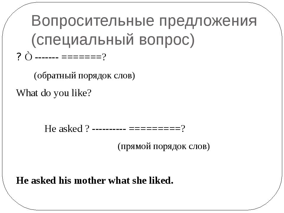 Вопросительные предложения (специальный вопрос) ? Ò ------- =======? (обратны...