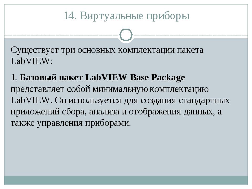 14. Виртуальные приборы Существует три основных комплектации пакета LabVIEW:...