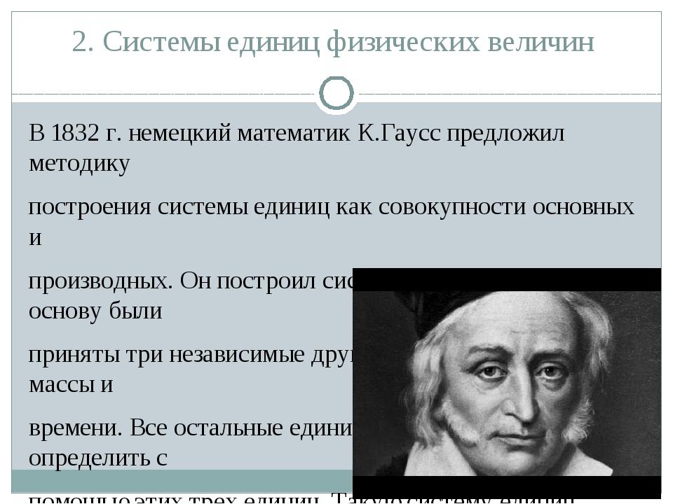 2. Системы единиц физических величин В 1832 г. немецкий математик К.Гаусс пре...