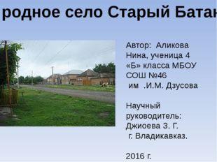 Моё родное село Старый Батакоюрт Автор: Аликова Нина, ученица 4 «Б» класса МБ