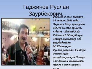 Гаджинов Руслан Заурбекович. Родился в селе Батако , 24 апреля 1961 года. Око