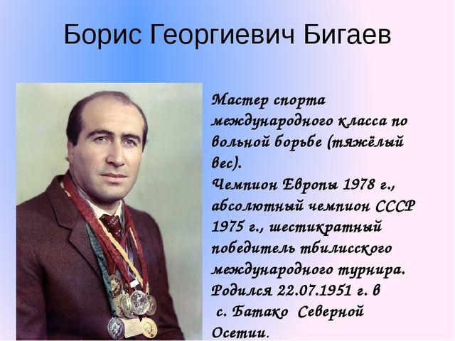 Борис Георгиевич Бигаев Мастер спорта международного класса по вольной борьбе...