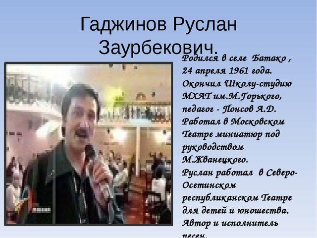 Гаджинов Руслан Заурбекович. Родился в селе Батако , 24 апреля 1961 года. Око...