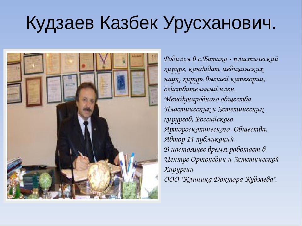Кудзаев Казбек Урусханович. Родился в с.Батако - пластический хирург, кандида...