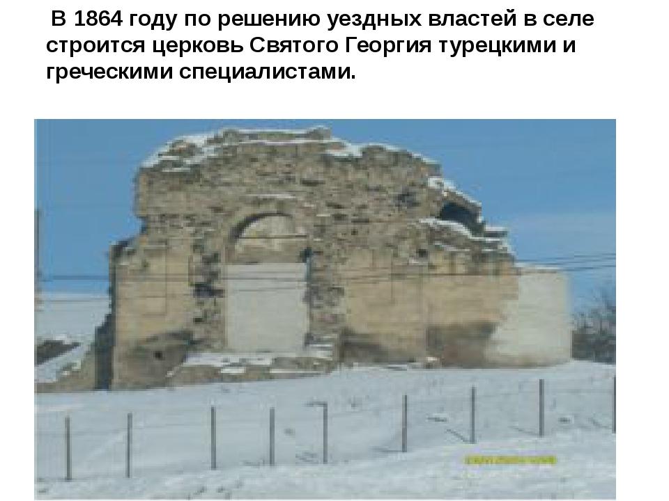 В 1864 году по решению уездных властей в селе строится церковь Святого Георг...