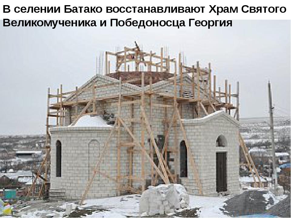 В селении Батако восстанавливают Храм Святого Великомученика и Победоносца Ге...
