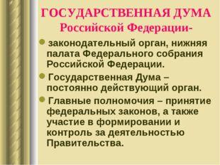 ГОСУДАРСТВЕННАЯ ДУМА Российской Федерации- законодательный орган, нижняя пала