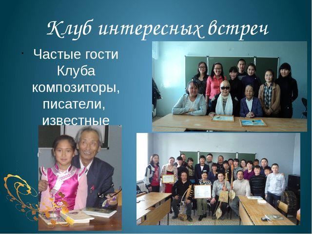 Клуб интересных встреч Частые гости Клуба композиторы, писатели, известные ар...