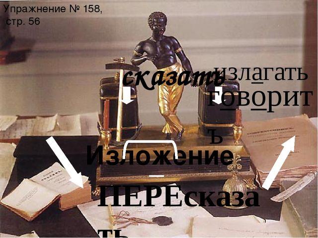 Изложение Упражнение № 158, стр. 56 излагать ПЕРЕсказать сказатъ говоритъ