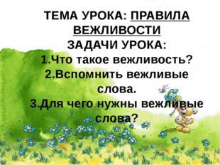 ТЕМА УРОКА: ПРАВИЛА ВЕЖЛИВОСТИ ЗАДАЧИ УРОКА: 1.Что такое вежливость? 2.Вспомн