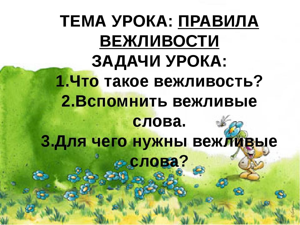 ТЕМА УРОКА: ПРАВИЛА ВЕЖЛИВОСТИ ЗАДАЧИ УРОКА: 1.Что такое вежливость? 2.Вспомн...