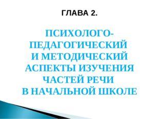 ГЛАВА 2. ПСИХОЛОГО-ПЕДАГОГИЧЕСКИЙ И МЕТОДИЧЕСКИЙ АСПЕКТЫ ИЗУЧЕНИЯ ЧАСТЕЙ РЕЧИ