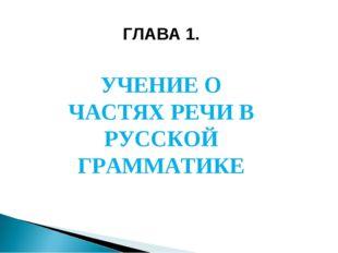 ГЛАВА 1. УЧЕНИЕ О ЧАСТЯХ РЕЧИ В РУССКОЙ ГРАММАТИКЕ