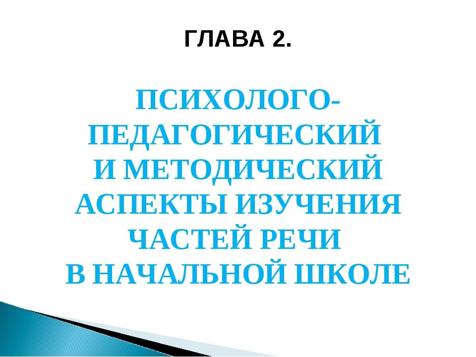 ГЛАВА 2. ПСИХОЛОГО-ПЕДАГОГИЧЕСКИЙ И МЕТОДИЧЕСКИЙ АСПЕКТЫ ИЗУЧЕНИЯ ЧАСТЕЙ РЕЧИ...