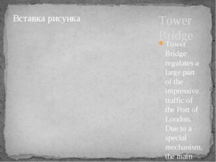 Tower Bridge Tower Bridge regulates a large part of the impressive traffic of