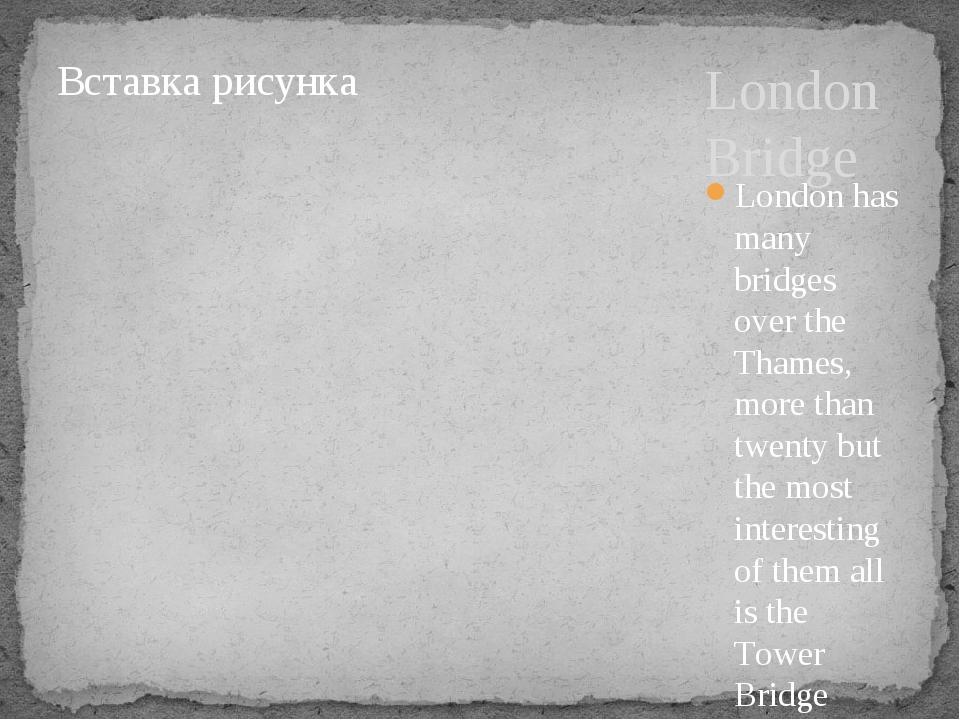 London Bridge London has many bridges over the Thames, more than twenty but t...