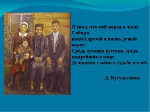 Я знал, что мой народ в лесах Сибири нашёл друзей и вновь душой окреп Средь л
